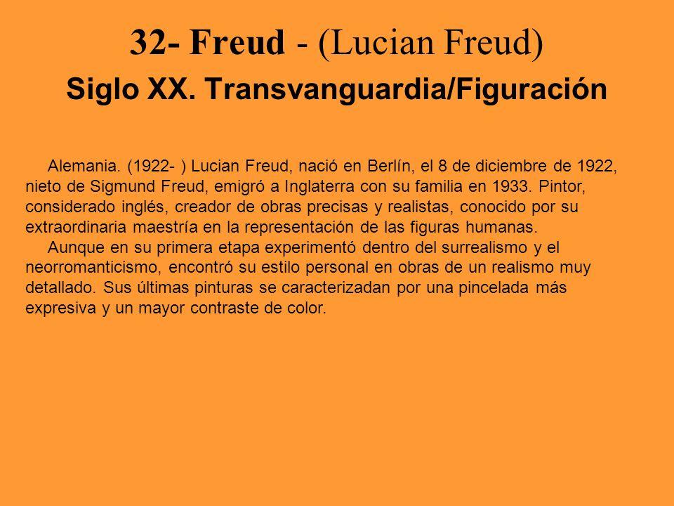 32- Freud - (Lucian Freud) Siglo XX. Transvanguardia/Figuración Alemania. (1922- ) Lucian Freud, nació en Berlín, el 8 de diciembre de 1922, nieto de