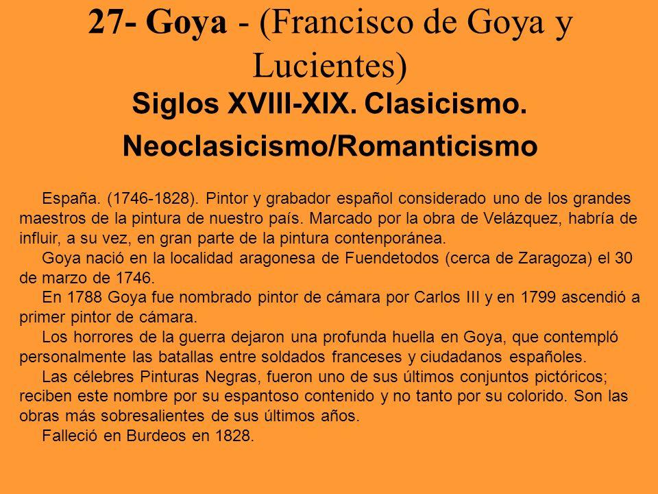 27- Goya - (Francisco de Goya y Lucientes) Siglos XVIII-XIX. Clasicismo. Neoclasicismo/Romanticismo España. (1746-1828). Pintor y grabador español con