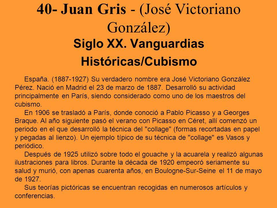 40- Juan Gris - (José Victoriano González) Siglo XX. Vanguardias Históricas/Cubismo España. (1887-1927) Su verdadero nombre era José Victoriano Gonzál