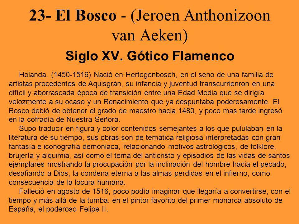 23- El Bosco - (Jeroen Anthonizoon van Aeken) Siglo XV. Gótico Flamenco Holanda. (1450-1516) Nació en Hertogenbosch, en el seno de una familia de arti