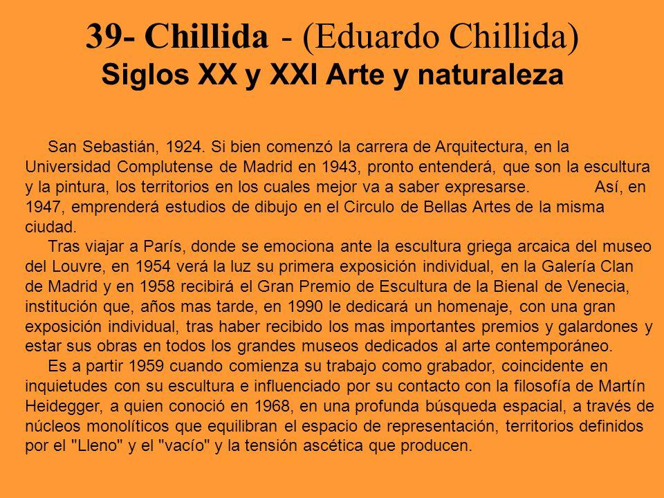 39- Chillida - (Eduardo Chillida) Siglos XX y XXI Arte y naturaleza San Sebastián, 1924. Si bien comenzó la carrera de Arquitectura, en la Universidad