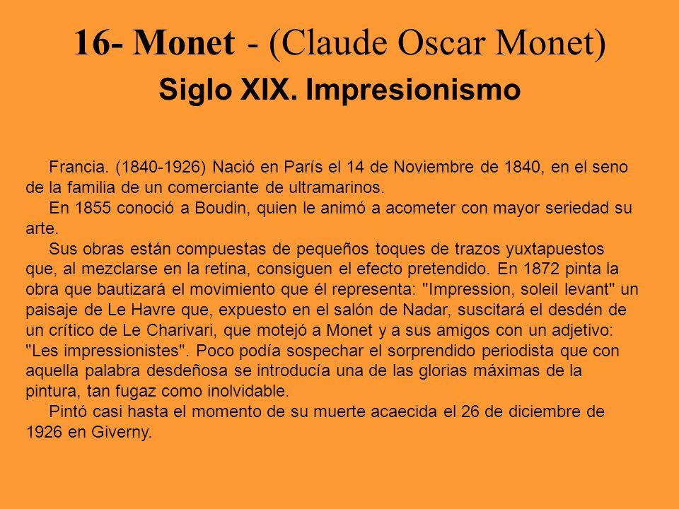16- Monet - (Claude Oscar Monet) Siglo XIX. Impresionismo Francia. (1840-1926) Nació en París el 14 de Noviembre de 1840, en el seno de la familia de