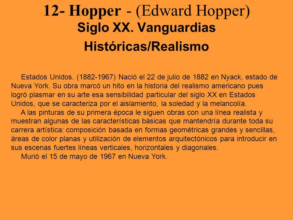 12- Hopper - (Edward Hopper) Siglo XX. Vanguardias Históricas/Realismo Estados Unidos. (1882-1967) Nació el 22 de julio de 1882 en Nyack, estado de Nu