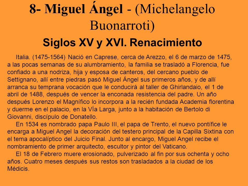 8- Miguel Ángel - (Michelangelo Buonarroti) Siglos XV y XVI. Renacimiento Italia. (1475-1564) Nació en Caprese, cerca de Arezzo, el 6 de marzo de 1475