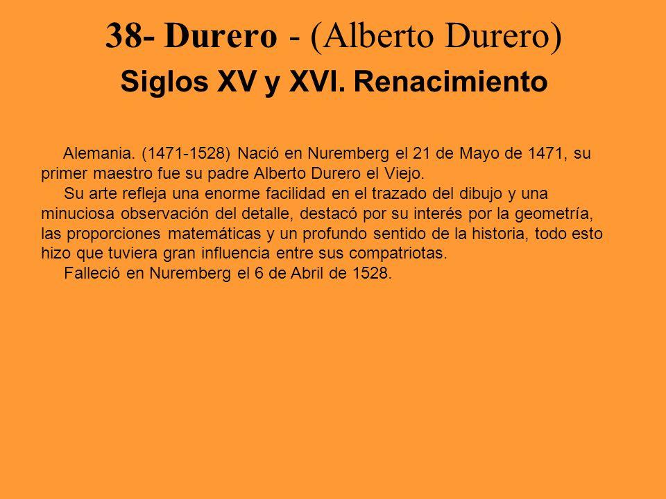 38- Durero - (Alberto Durero) Siglos XV y XVI. Renacimiento Alemania. (1471-1528) Nació en Nuremberg el 21 de Mayo de 1471, su primer maestro fue su p