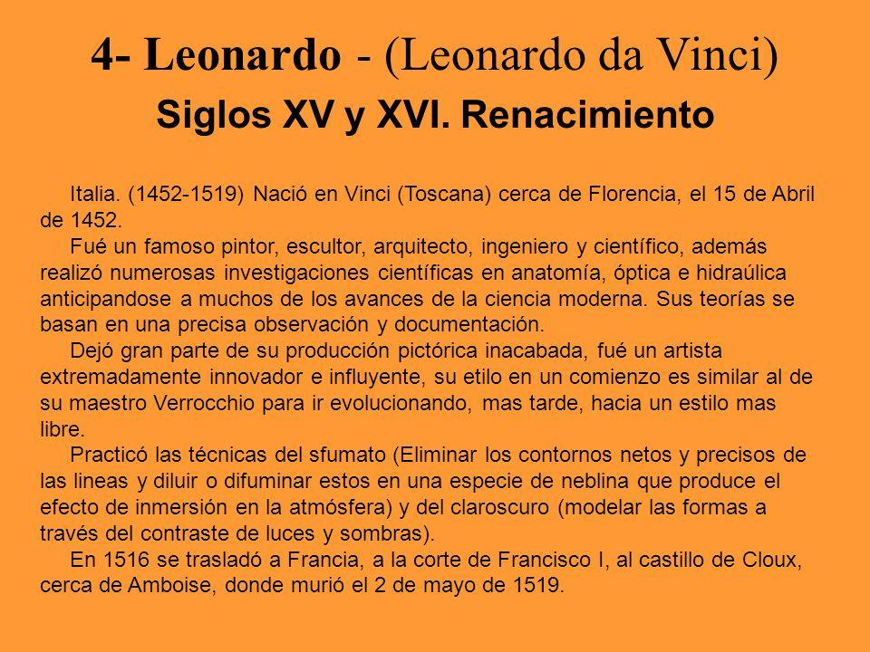 4- Leonardo - (Leonardo da Vinci) Siglos XV y XVI. Renacimiento Italia. (1452-1519) Nació en Vinci (Toscana) cerca de Florencia, el 15 de Abril de 145