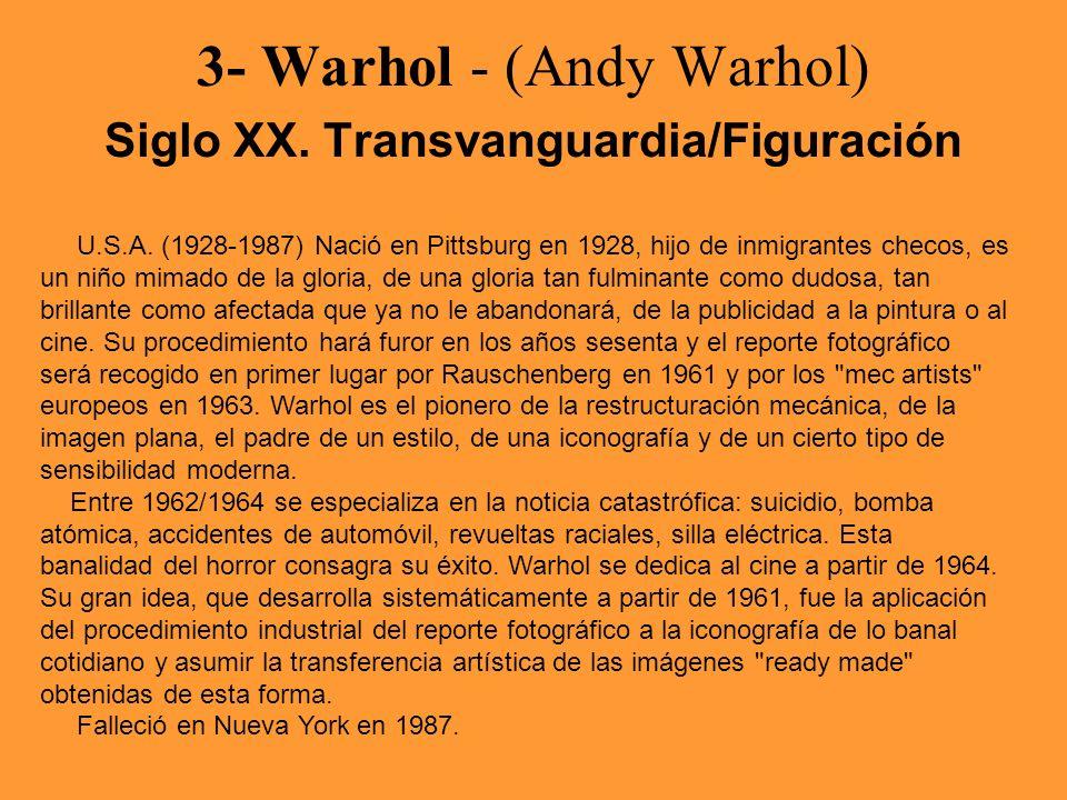3- Warhol - (Andy Warhol) Siglo XX. Transvanguardia/Figuración U.S.A. (1928-1987) Nació en Pittsburg en 1928, hijo de inmigrantes checos, es un niño m