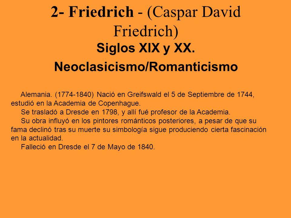 2- Friedrich - (Caspar David Friedrich) Siglos XIX y XX. Neoclasicismo/Romanticismo Alemania. (1774-1840) Nació en Greifswald el 5 de Septiembre de 17