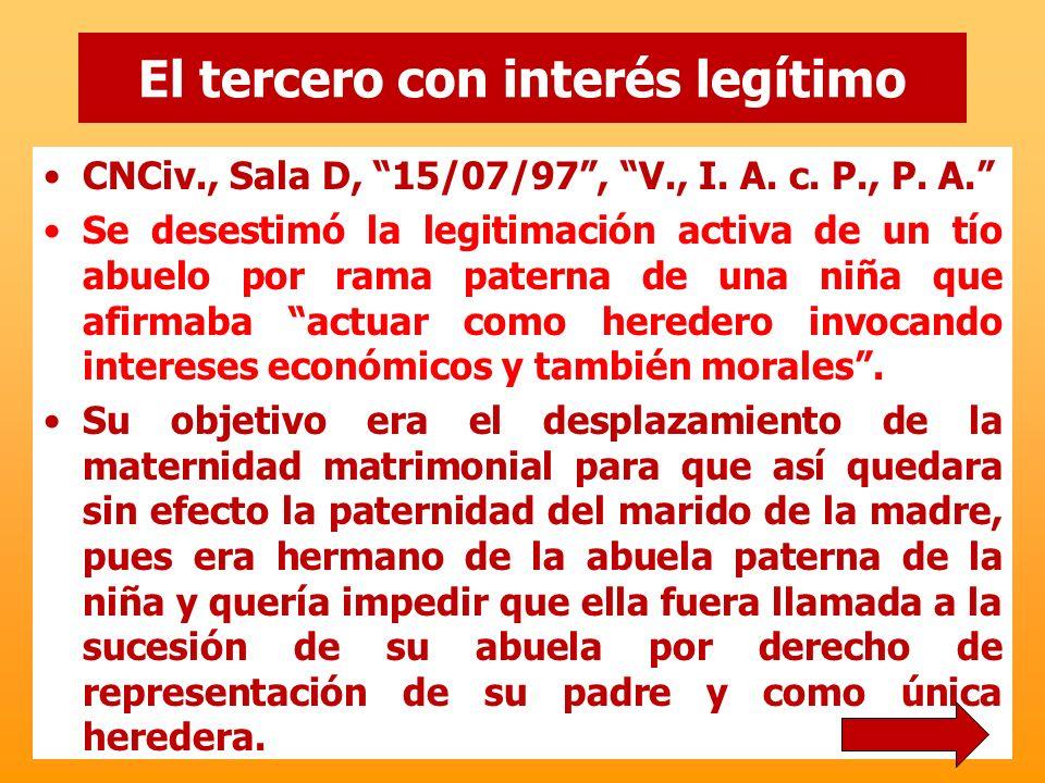 El tercero con interés legítimo CNCiv., Sala D, 15/07/97, V., I. A. c. P., P. A. Se desestimó la legitimación activa de un tío abuelo por rama paterna