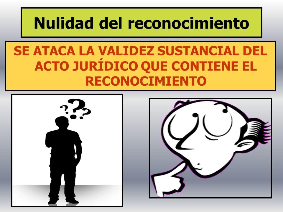 Nulidad del reconocimiento SE ATACA LA VALIDEZ SUSTANCIAL DEL ACTO JURÍDICO QUE CONTIENE EL RECONOCIMIENTO