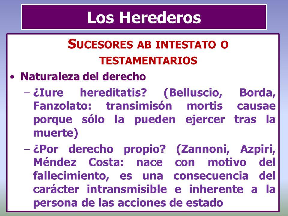 Los Herederos S UCESORES AB INTESTATO O TESTAMENTARIOS Naturaleza del derecho –¿Iure hereditatis? (Belluscio, Borda, Fanzolato: transimisón mortis cau
