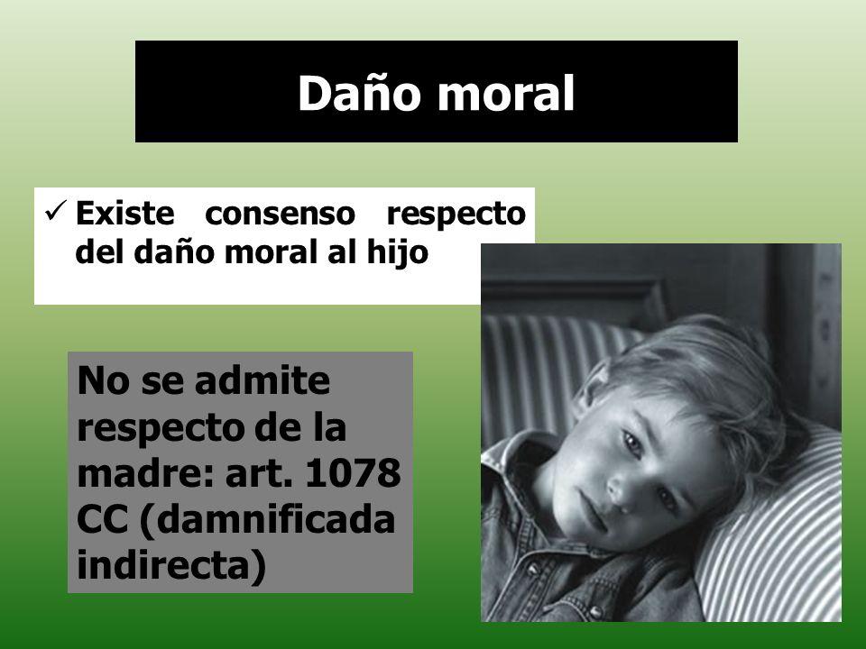 Daño moral Existe consenso respecto del daño moral al hijo No se admite respecto de la madre: art. 1078 CC (damnificada indirecta)