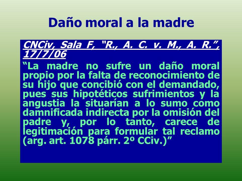 Daño moral a la madre CNCiv, Sala F, R., A. C. v. M., A. R., 17/7/06 La madre no sufre un daño moral propio por la falta de reconocimiento de su hijo