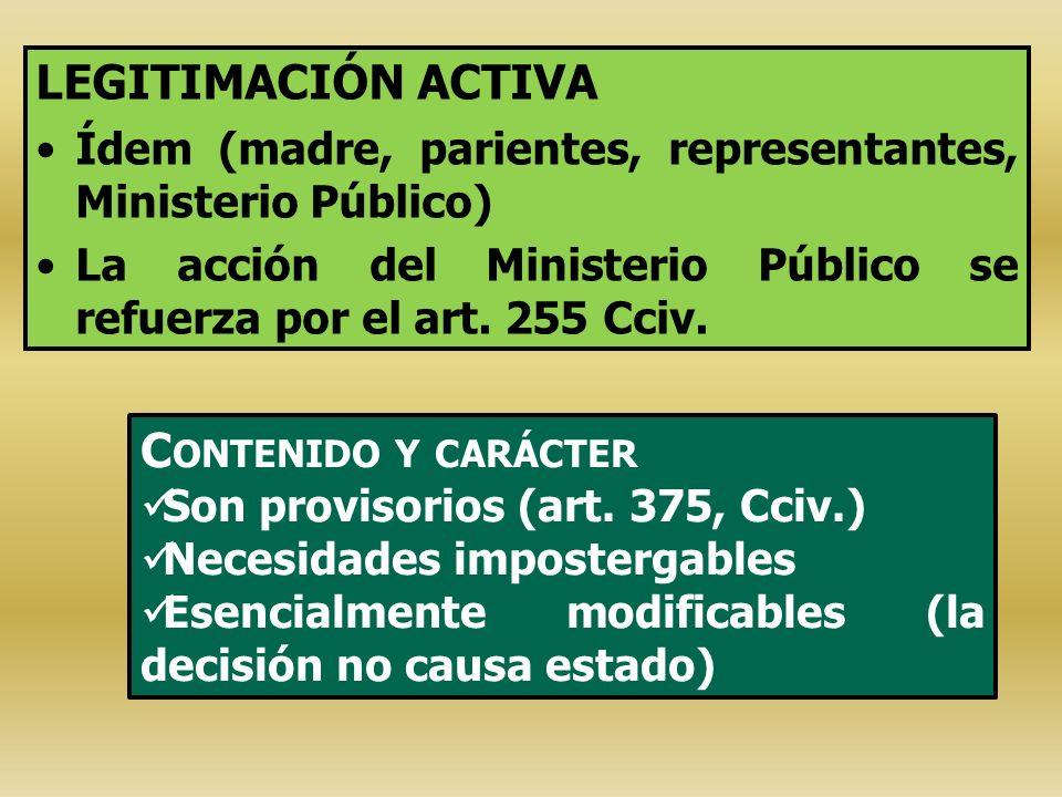 LEGITIMACIÓN ACTIVA Ídem (madre, parientes, representantes, Ministerio Público) La acción del Ministerio Público se refuerza por el art. 255 Cciv. C O