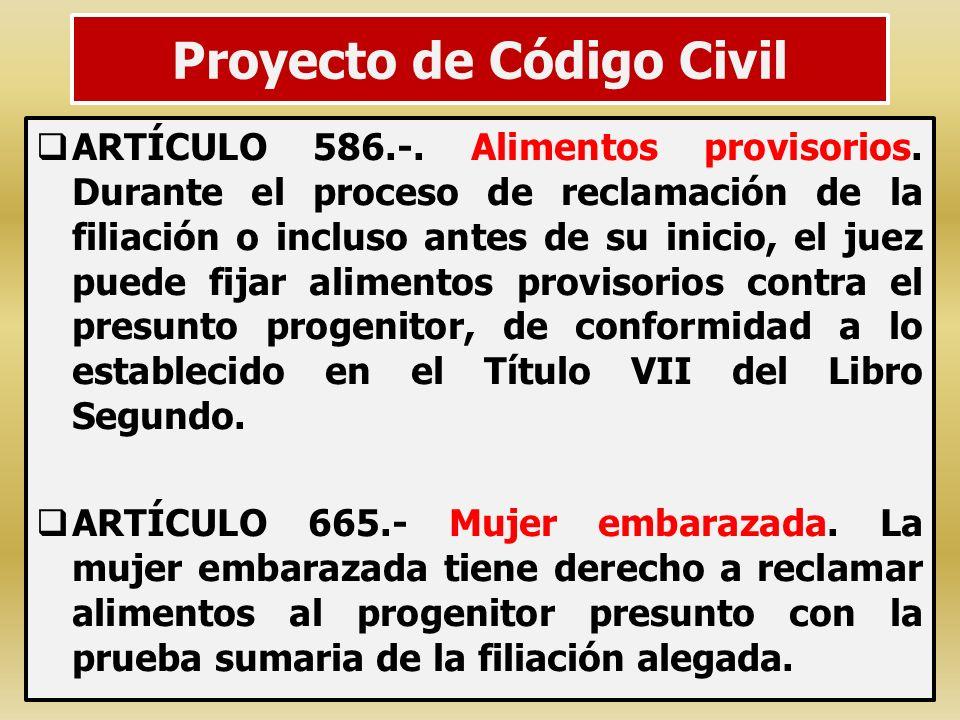 Proyecto de Código Civil ARTÍCULO 586.-. Alimentos provisorios. Durante el proceso de reclamación de la filiación o incluso antes de su inicio, el jue