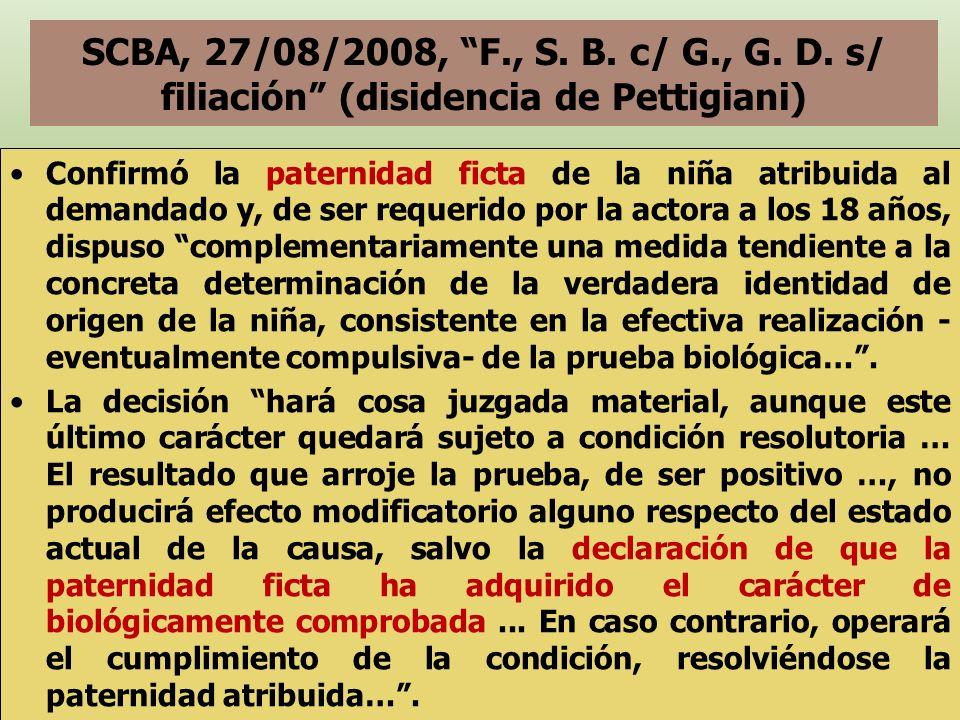 SCBA, 27/08/2008, F., S. B. c/ G., G. D. s/ filiación (disidencia de Pettigiani) Confirmó la paternidad ficta de la niña atribuida al demandado y, de