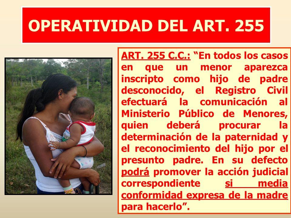 OPERATIVIDAD DEL ART. 255 ART. 255 C.C.: En todos los casos en que un menor aparezca inscripto como hijo de padre desconocido, el Registro Civil efect