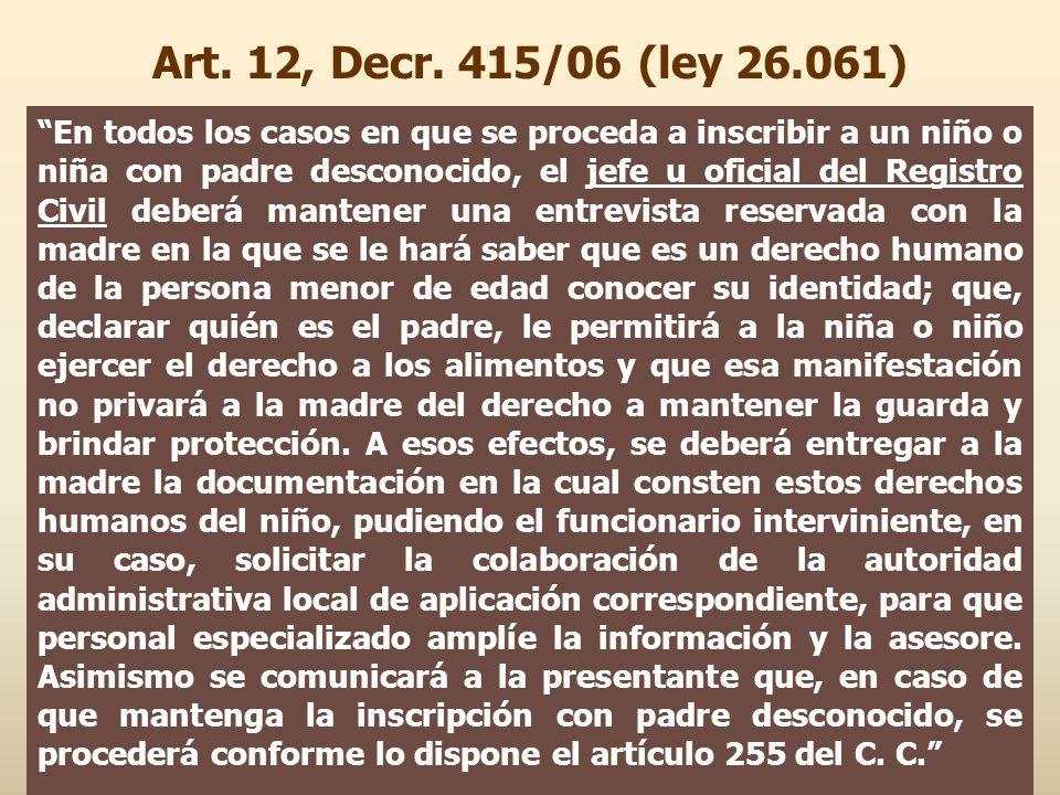Art. 12, Decr. 415/06 (ley 26.061) En todos los casos en que se proceda a inscribir a un niño o niña con padre desconocido, el jefe u oficial del Regi