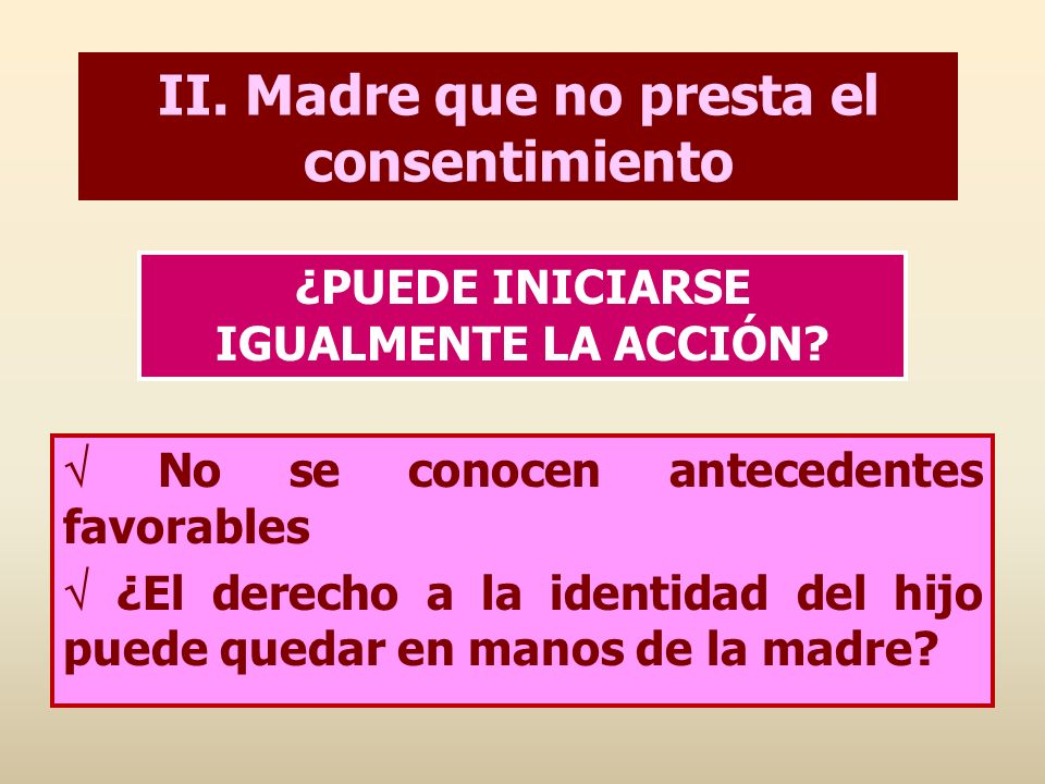 II. Madre que no presta el consentimiento No se conocen antecedentes favorables ¿El derecho a la identidad del hijo puede quedar en manos de la madre?