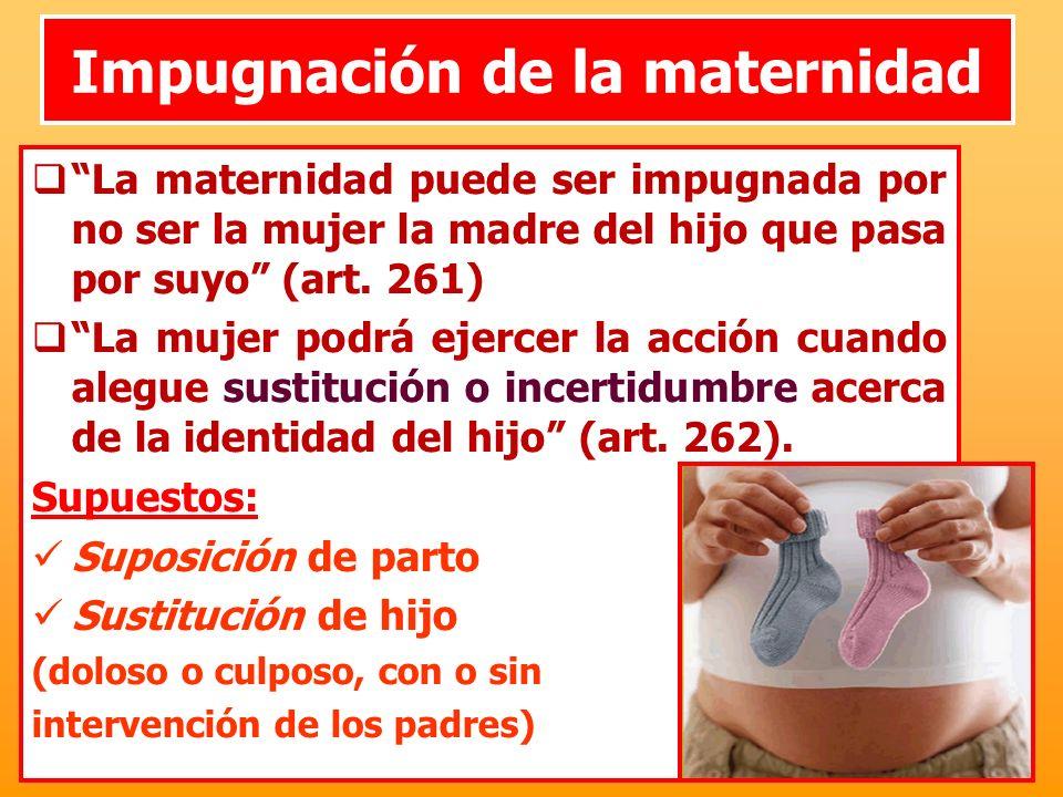 Impugnación de la maternidad La maternidad puede ser impugnada por no ser la mujer la madre del hijo que pasa por suyo (art. 261) La mujer podrá ejerc