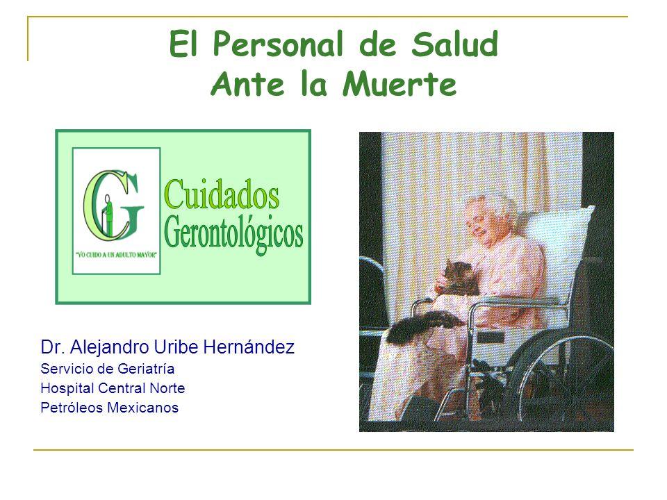 El Personal de Salud Ante la Muerte Dr. Alejandro Uribe Hernández Servicio de Geriatría Hospital Central Norte Petróleos Mexicanos
