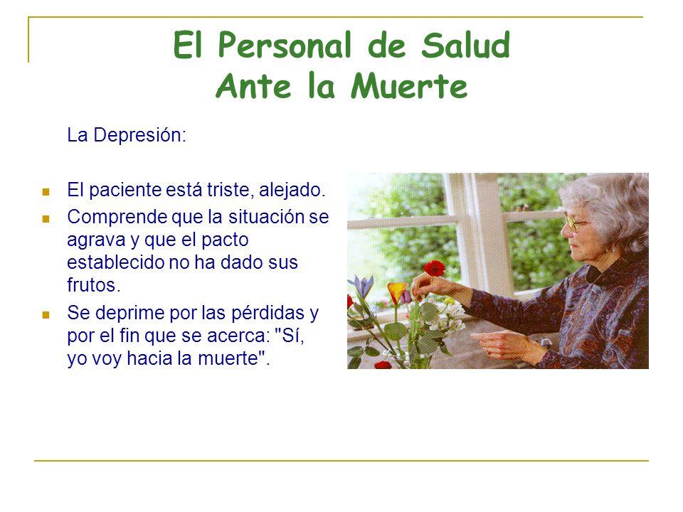 El Personal de Salud Ante la Muerte La Depresión: El paciente está triste, alejado. Comprende que la situación se agrava y que el pacto establecido no