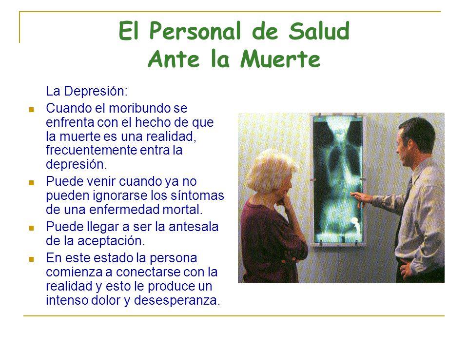 El Personal de Salud Ante la Muerte La Depresión: Cuando el moribundo se enfrenta con el hecho de que la muerte es una realidad, frecuentemente entra la depresión.