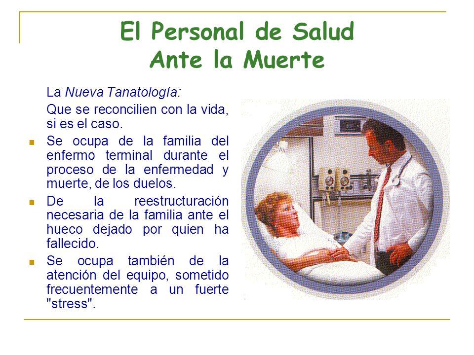 El Personal de Salud Ante la Muerte La Nueva Tanatología: Que se reconcilien con la vida, si es el caso. Se ocupa de la familia del enfermo terminal d