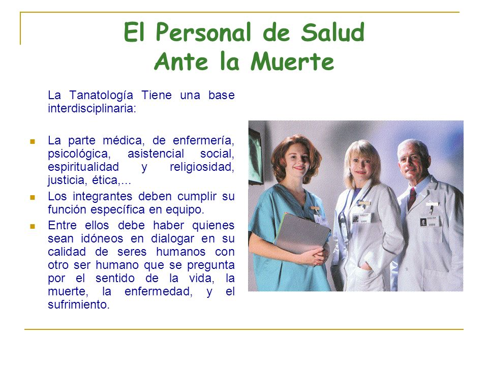 El Personal de Salud Ante la Muerte La Tanatología Tiene una base interdisciplinaria: La parte médica, de enfermería, psicológica, asistencial social, espiritualidad y religiosidad, justicia, ética,...
