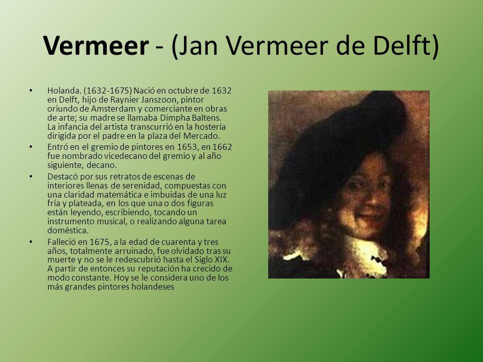 Vermeer - (Jan Vermeer de Delft) Holanda. (1632-1675) Nació en octubre de 1632 en Delft, hijo de Raynier Janszoon, pintor oriundo de Amsterdam y comer