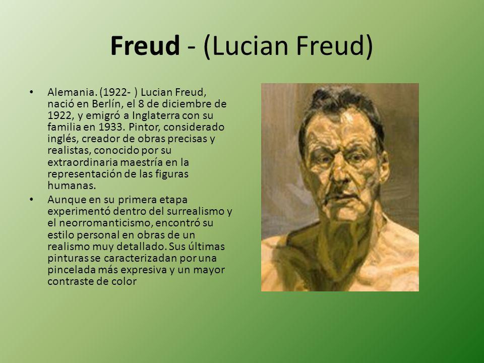 Freud - (Lucian Freud) Alemania. (1922- ) Lucian Freud, nació en Berlín, el 8 de diciembre de 1922, y emigró a Inglaterra con su familia en 1933. Pint