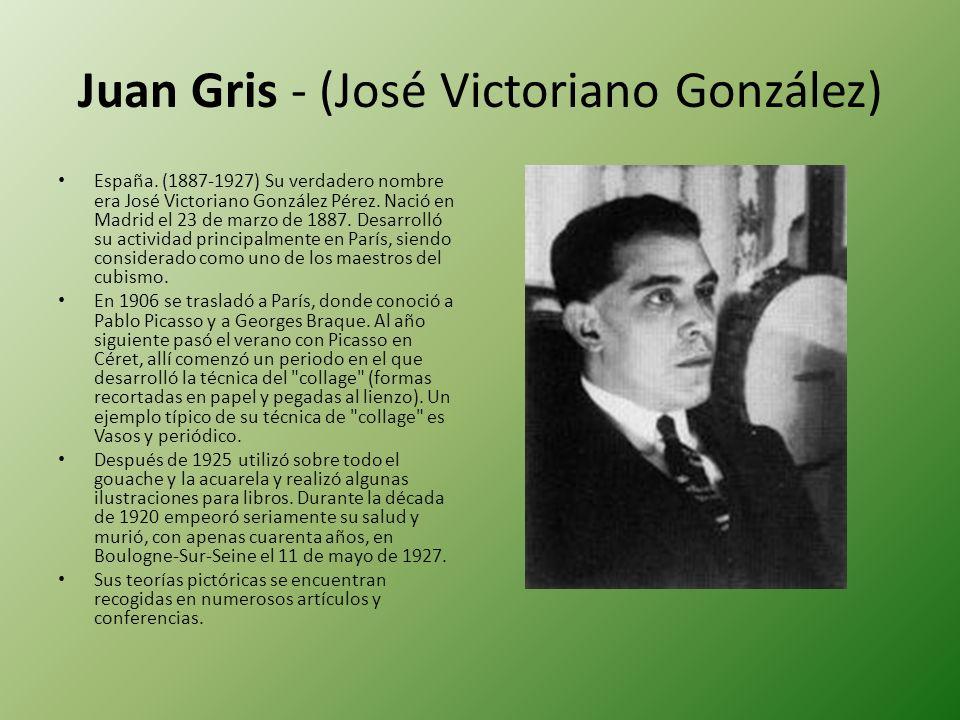 Juan Gris - (José Victoriano González) España. (1887-1927) Su verdadero nombre era José Victoriano González Pérez. Nació en Madrid el 23 de marzo de 1