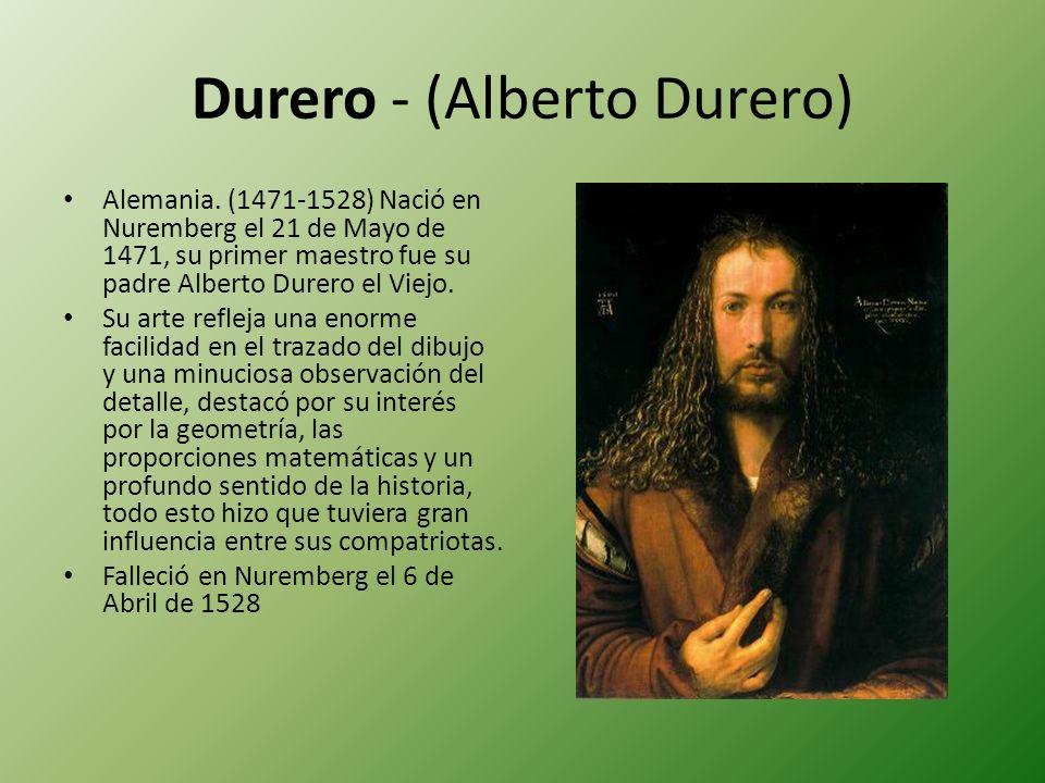 Durero - (Alberto Durero) Alemania. (1471-1528) Nació en Nuremberg el 21 de Mayo de 1471, su primer maestro fue su padre Alberto Durero el Viejo. Su a