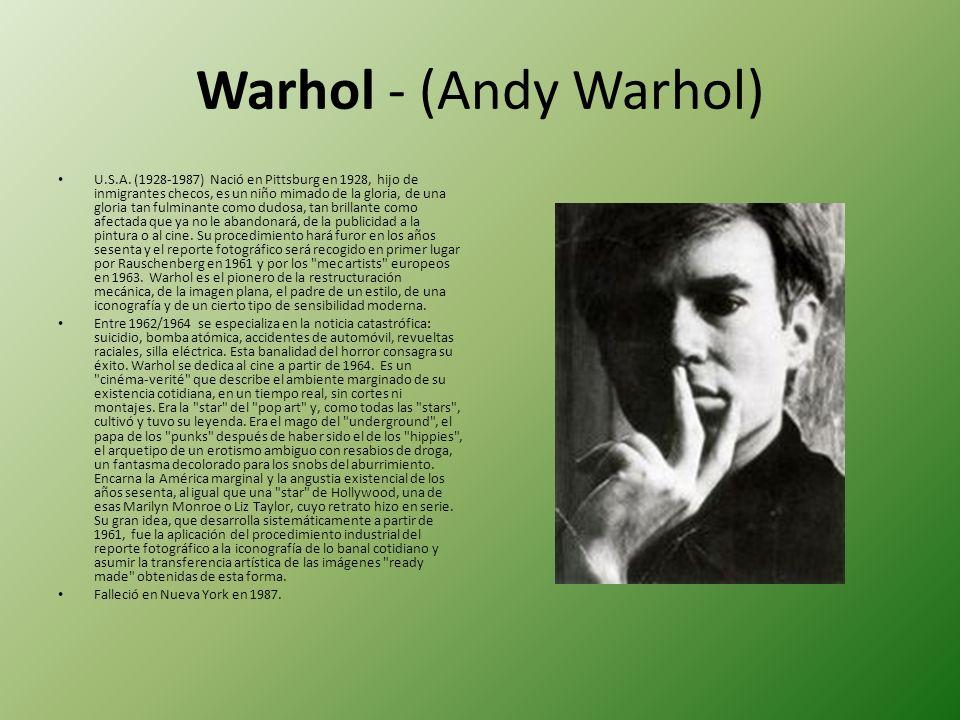 Warhol - (Andy Warhol) U.S.A. (1928-1987) Nació en Pittsburg en 1928, hijo de inmigrantes checos, es un niño mimado de la gloria, de una gloria tan fu