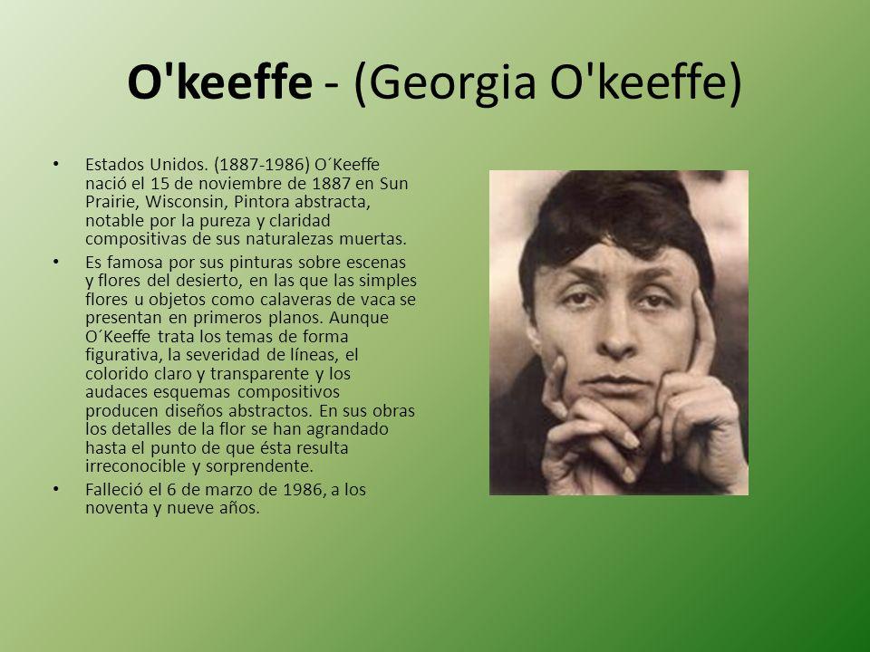 O'keeffe - (Georgia O'keeffe) Estados Unidos. (1887-1986) O´Keeffe nació el 15 de noviembre de 1887 en Sun Prairie, Wisconsin, Pintora abstracta, nota
