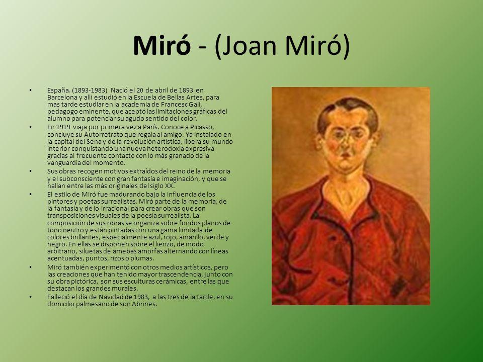 Miró - (Joan Miró) España. (1893-1983) Nació el 20 de abril de 1893 en Barcelona y allí estudió en la Escuela de Bellas Artes, para mas tarde estudiar
