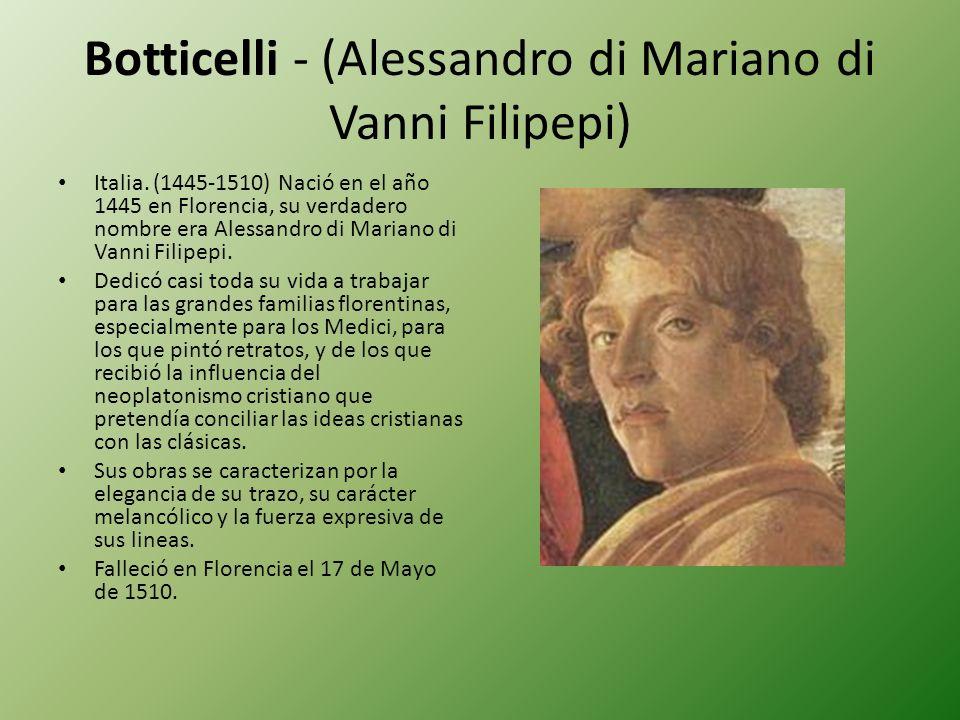 Botticelli - (Alessandro di Mariano di Vanni Filipepi) Italia. (1445-1510) Nació en el año 1445 en Florencia, su verdadero nombre era Alessandro di Ma