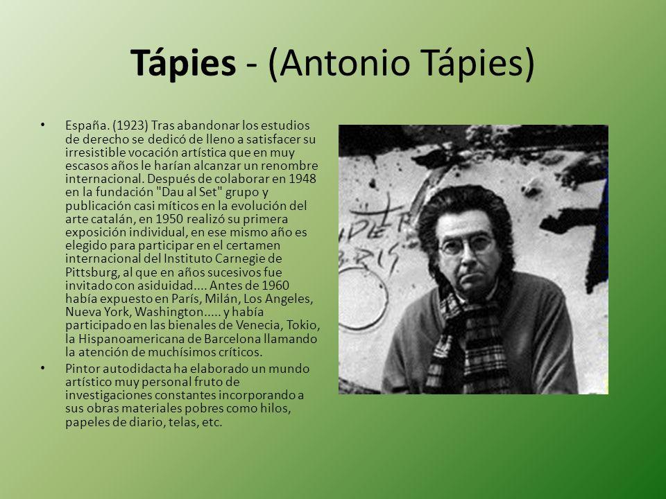Tápies - (Antonio Tápies) España. (1923) Tras abandonar los estudios de derecho se dedicó de lleno a satisfacer su irresistible vocación artística que