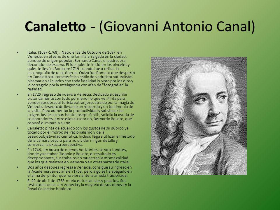 Canaletto - (Giovanni Antonio Canal) Italia. (1697-1768). Nació el 28 de Octubre de 1697 en Venecia, en el seno de una familia arraigada en la ciudad,