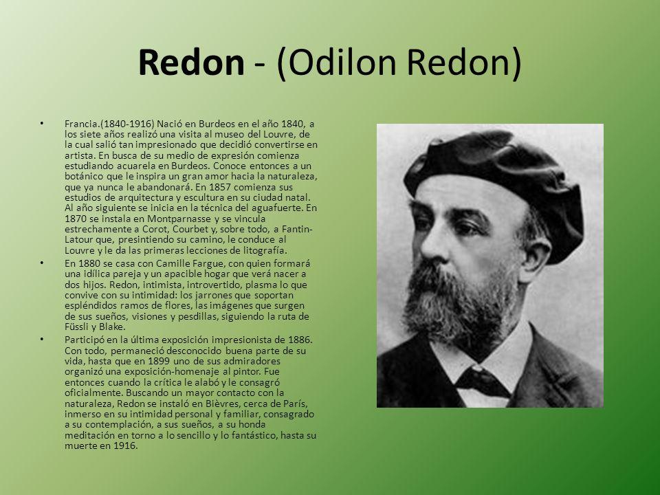 Redon - (Odilon Redon) Francia.(1840-1916) Nació en Burdeos en el año 1840, a los siete años realizó una visita al museo del Louvre, de la cual salió tan impresionado que decidió convertirse en artista.