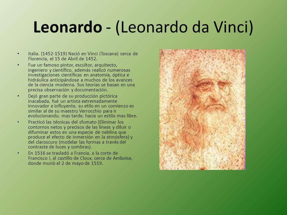 Leonardo - (Leonardo da Vinci) Italia. (1452-1519) Nació en Vinci (Toscana) cerca de Florencia, el 15 de Abril de 1452. Fue un famoso pintor, escultor