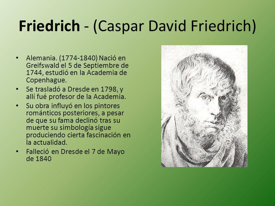 Friedrich - (Caspar David Friedrich) Alemania. (1774-1840) Nació en Greifswald el 5 de Septiembre de 1744, estudió en la Academia de Copenhague. Se tr
