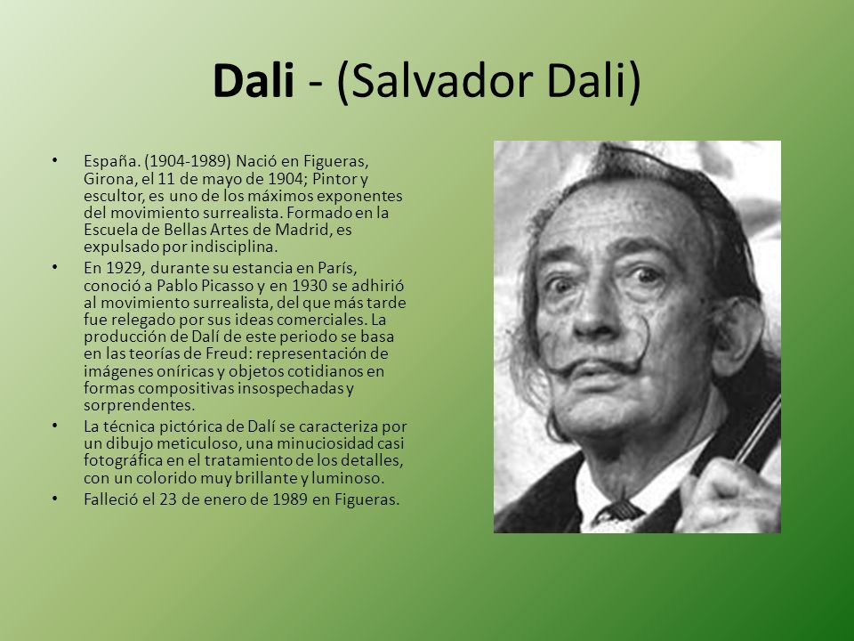 Dali - (Salvador Dali) España. (1904-1989) Nació en Figueras, Girona, el 11 de mayo de 1904; Pintor y escultor, es uno de los máximos exponentes del m