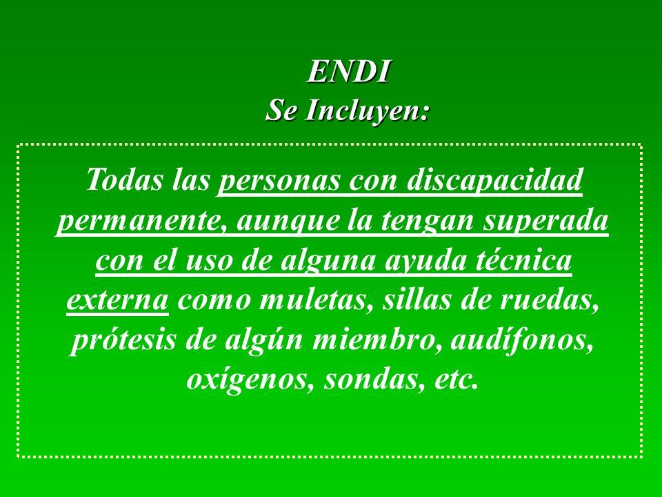 ENDI Se Incluyen: Todas las personas con discapacidad permanente, aunque la tengan superada con el uso de alguna ayuda técnica externa como muletas, sillas de ruedas, prótesis de algún miembro, audífonos, oxígenos, sondas, etc.