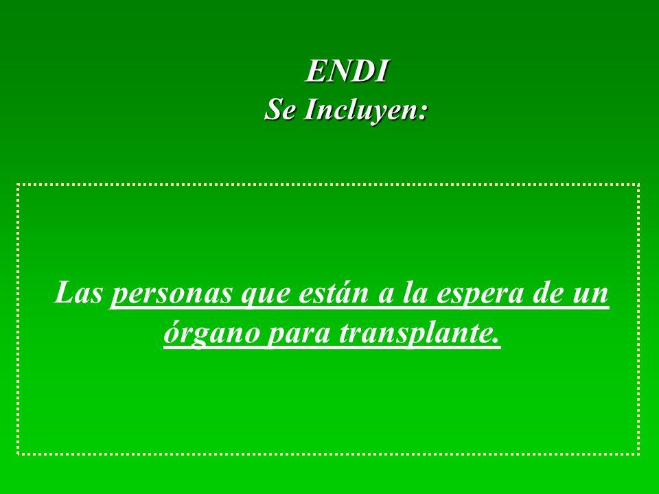 ENDI Se Incluyen: Las personas que están a la espera de un órgano para transplante.