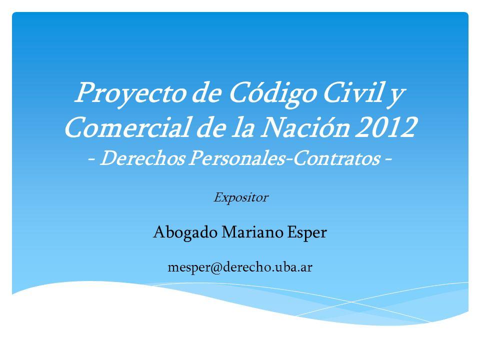 Proyecto de Código Civil y Comercial de la Nación 2012 - Derechos Personales-Contratos - Expositor Abogado Mariano Esper mesper@derecho.uba.ar