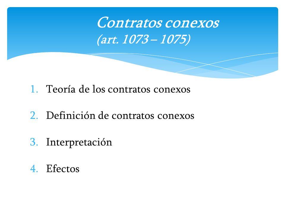 1.Teoría de los contratos conexos 2.Definición de contratos conexos 3.Interpretación 4.Efectos Contratos conexos (art. 1073 – 1075)