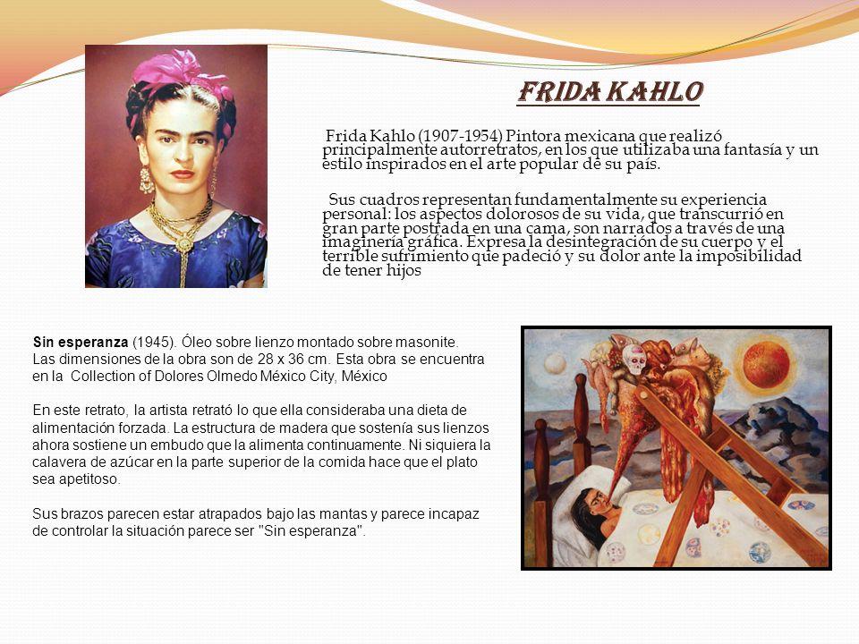 Frida Kahlo Frida Kahlo (1907-1954) Pintora mexicana que realizó principalmente autorretratos, en los que utilizaba una fantasía y un estilo inspirado