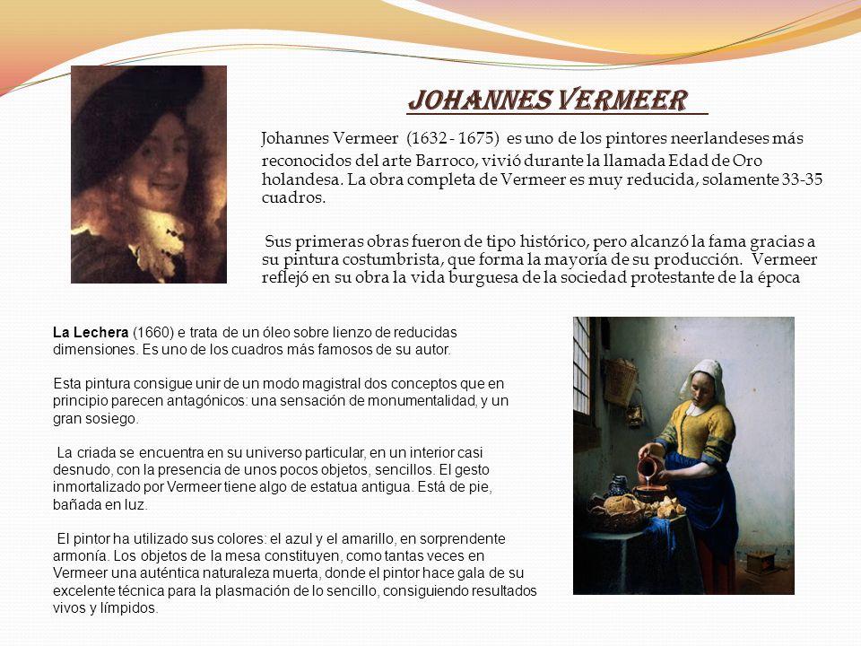 Johannes Vermeer Johannes Vermeer (1632 - 1675) es uno de los pintores neerlandeses más reconocidos del arte Barroco, vivió durante la llamada Edad de