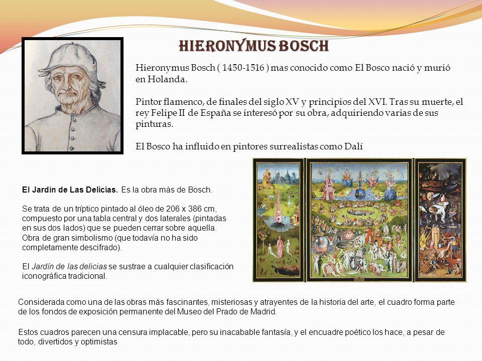 Hieronymus Bosch Hieronymus Bosch ( 1450-1516 ) mas conocido como El Bosco nació y murió en Holanda. Pintor flamenco, de finales del siglo XV y princi